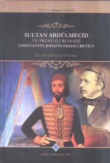 Sultan Abdülmecid Ve Prusyalı Ressamı Constantin Johann Franz Cretius: Kısa Bir Monografi Denemesi, 2018
