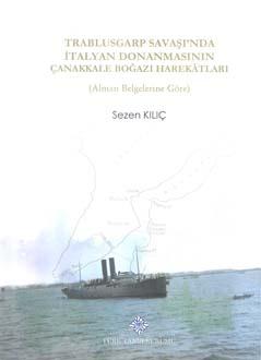 Trablusgarp Savaşı'nda İtalyan Donanmasının Çanakkale Boğazı Harekâtları (Alman Belgelerine Göre), 2018